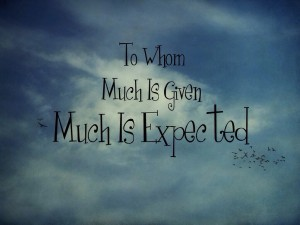 To Whom Much Is Given Much Is Expected